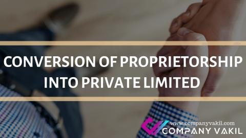 CONVERSION OF PROPRIETORSHIP INTO PRIVATE LIMITED